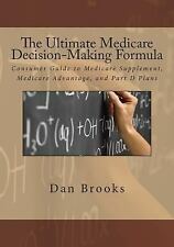 The Ultimate Medicare Decision Making Formula : A Consumer's Guide to...