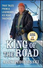 King of the Road: True Tales from a Legendary Ice Road Trucker by Debogorski, A