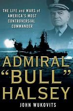 Admiral Bull Halsey : The Life and Wars of the Navy's Most Controversial Command