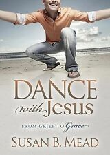 Dance With Jesus: From Grief to Grace Morgan James Faith