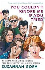 You Couldn't Ignore Me If You Tried : The Brat Pack, John Hughes, and Their...