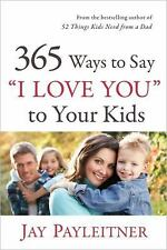365 Ways to Say I Love You to Your Kids by Jay K. Payleitner (2011, Paperback)