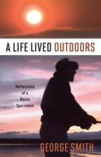 A Life Lived Outdoors: Reflections of a Maine Sportsman, Smith, George A., Good