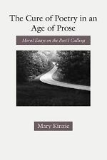 The Cure of Poetry in an Age of Prose : Moral Essays on the Poet's Calling by...