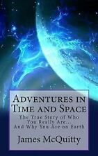 Adventures in Time and Space : The True Story of Who You Really Are and Why...
