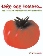 Take One Tomato: And Create an Unforgettable Taste Sensation, France, Christine,
