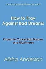 How to Pray Against Bad Dreams : Prayers to Cancel Bad Dreams and Nightmares...