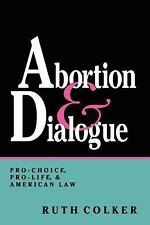 Abortion and Dialogue : Pro-Choice, Pro-Life, and American Law by Ruth Colker...