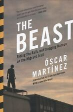 The Beast : Riding the Rails and Dodging Narcos on the Migrant Trail by Óscar...