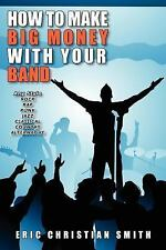 How to Make Big Money with Your Band - A by Eric Smith (2006, Paperback)