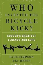 Who Invented the Bicycle Kick?: Soccer's Greatest Legends and Lore