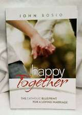 Happy Together The Catholic Blueprint for a Loving Marriage by John Bosio