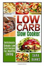 Low Carb Slow Cooker: Deliciously Simple Low Carb Recipes For Healthy Living (lo