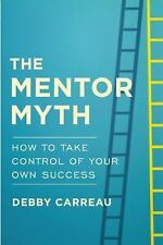 The Mentor Myth : How to Take Control of Your Own Success by Debby Carreau...