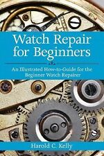 Watch Repair for Beginners : An Illustrated How-to-Guide for the Beginner...