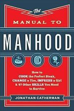 The Manual to Manhood : How to Cook the Perfect Steak, Change a Tire, Impress...