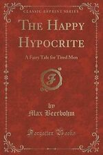 The Happy Hypocrite Fairy Tale for Tired Men (Classic Reprint) by Beerbohm Max
