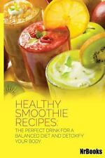 Healthy Smoothie Recipes : The Perfect Drink for a Balanced Diet and Detoxify...