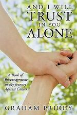 And I Will Trust in You Alone : A Book of Encouragement in My Journey Against...