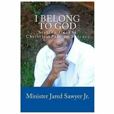 I Belong to God : Staying on the Christian Path to Success by Jared Sawyer...