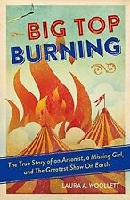 Big Top Burning: The True Story of an Arsonist, a Missing Girl, and The Greatest