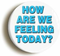 HOW ARE WE FEELING? BADGE BUTTON PIN (1inch) HOSPITAL FANCY DRESS DOCTOR NURSE
