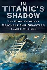 In Titanic's Shadow: The World's Worst Merchant Ship Disasters, Williams, David