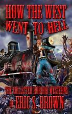 How the West Went to Hell : The Collected Horror Weserns of Eric S. Brown by...