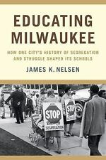 Educating Milwaukee : How One City's History of Segregation and Struggle...