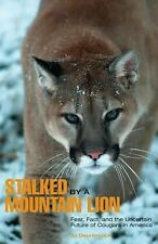 Stalked by a Mountain Lion: Fear, Fact, And The Uncertain Future Of Cougars In