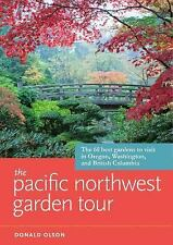 The Pacific Northwest Garden Tour: The 60 Best Gardens to Visit in Oregon, Washi