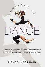 Inspired to Dance : Everything You Need to Know about Becoming a Professional...