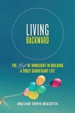 Living Backward : The Gift of Hindsight in Building a Truly Significant Life...