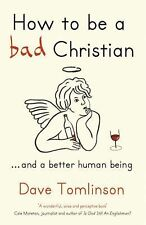 How to Be a Bad Christian : ... and a Better Human Being by Dave Tomlinson...
