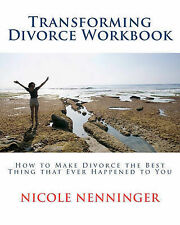 Transforming Divorce Workbook: How to Make Divorce the Best Thing That Ever...