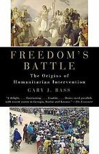 Freedom's Battle : The Origins of Humanitarian Intervention by Gary J. Bass...