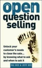 Open Question Selling : Unlock Your Customer's Needs to Close the Sale by...