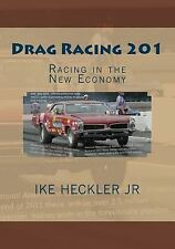 Drag Racing 201 : Racing in the New Economy by Ike Heckler Jr (2011, Paperback)
