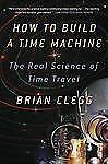 How to Build a Time Machine : The Real Science of Time Travel by Brian Clegg...