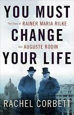 You Must Change Your Life : The Story of Rainer Maria Rilke and Auguste Rodin...