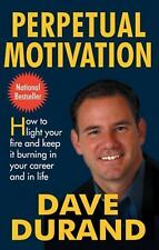Perpetual Motivation: How to Light Your Fire and Keep It Burning in Your Career