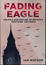 Fading Eagle - Politics and Decline of Britain's Post-War Air Force - New Copy