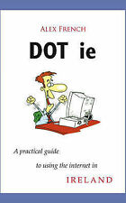 DOT.IE: A Practical Guide to Using the Internet in Ireland, French, Alex, Good C