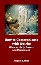 How to Communicate with Spirits : Seances, Ouija Boards and Summoning by...