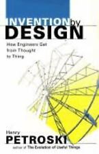 Invention by Design : How Engineers Get from Thought to Thing by Henry...