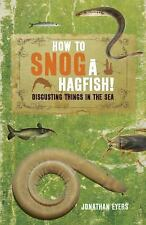 How to Snog a Hagfish!: Disgusting Things in the Sea by Eyers, Jonathan