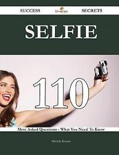 Selfie 110 Success Secrets - 110 Most Asked Questions on Selfie - What You...