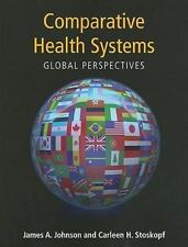 Comparative Health Systems : Global Perspectives by James A. Johnson, Carleen...