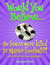 Would You Believe...the losers were killed in Mayan football?: and other perilou
