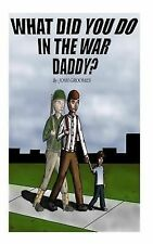 Our Greatest Generation: What Did You Do in the War, Daddy? by Joshua Groomes...